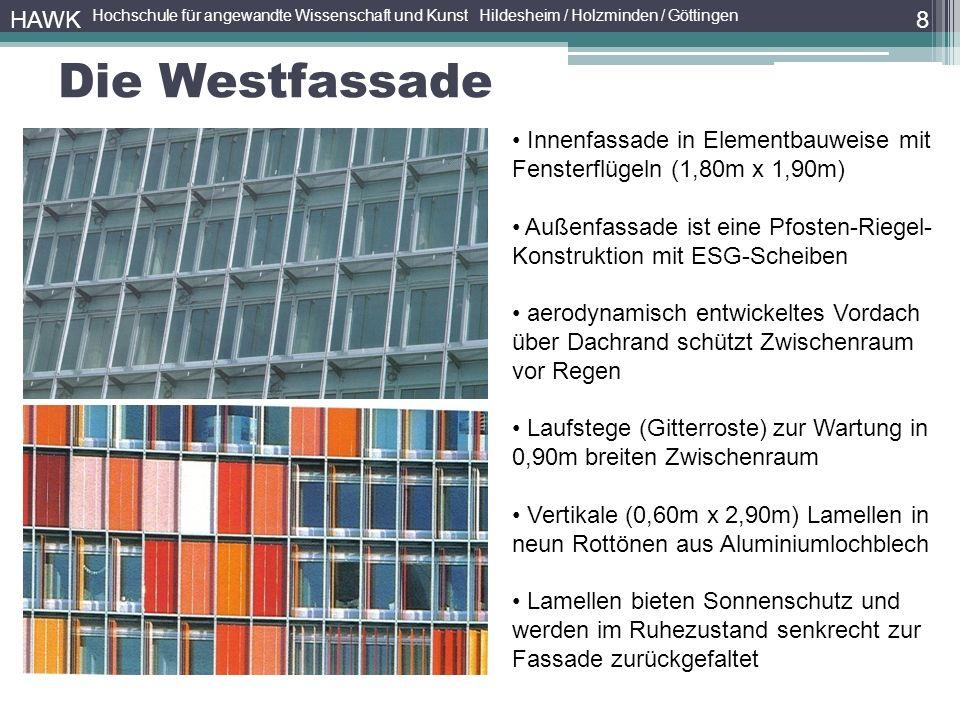 8 HAWK Hochschule für angewandte Wissenschaft und Kunst Hildesheim / Holzminden / Göttingen Die Westfassade Innenfassade in Elementbauweise mit Fensterflügeln (1,80m x 1,90m) Außenfassade ist eine Pfosten-Riegel- Konstruktion mit ESG-Scheiben aerodynamisch entwickeltes Vordach über Dachrand schützt Zwischenraum vor Regen Laufstege (Gitterroste) zur Wartung in 0,90m breiten Zwischenraum Vertikale (0,60m x 2,90m) Lamellen in neun Rottönen aus Aluminiumlochblech Lamellen bieten Sonnenschutz und werden im Ruhezustand senkrecht zur Fassade zurückgefaltet