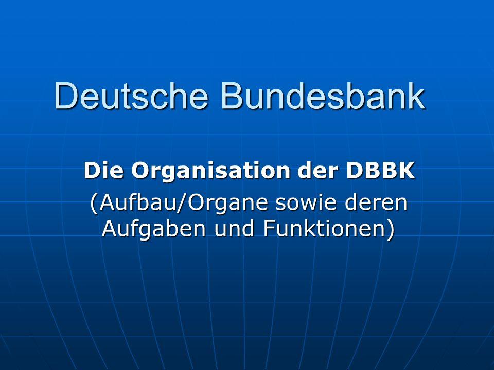 Deutsche Bundesbank Die Organisation der DBBK (Aufbau/Organe sowie deren Aufgaben und Funktionen)
