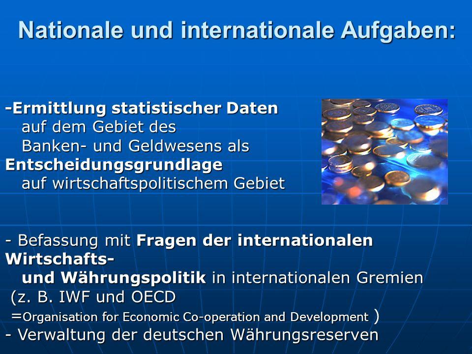 -Ermittlung statistischer Daten auf dem Gebiet des Banken- und Geldwesens als Entscheidungsgrundlage auf wirtschaftspolitischem Gebiet - Befassung mit Fragen der internationalen Wirtschafts- und Währungspolitik in internationalen Gremien auf dem Gebiet des Banken- und Geldwesens als Entscheidungsgrundlage auf wirtschaftspolitischem Gebiet - Befassung mit Fragen der internationalen Wirtschafts- und Währungspolitik in internationalen Gremien (z.