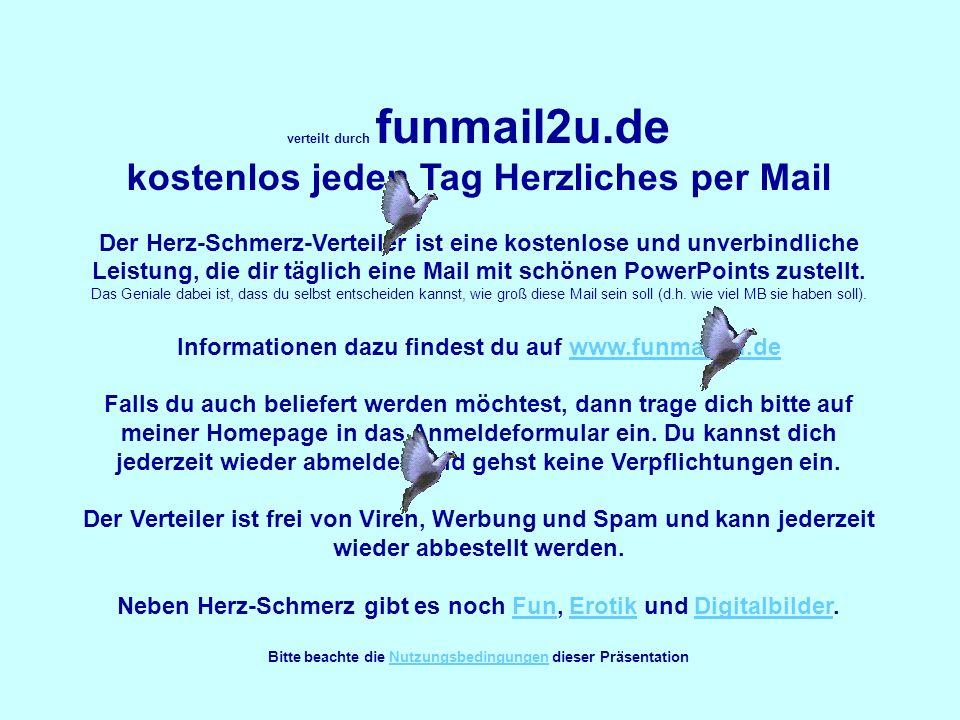 verteilt durch funmail2u.de kostenlos jeden Tag Herzliches per Mail Der Herz-Schmerz-Verteiler ist eine kostenlose und unverbindliche Leistung, die dir täglich eine Mail mit schönen PowerPoints zustellt.