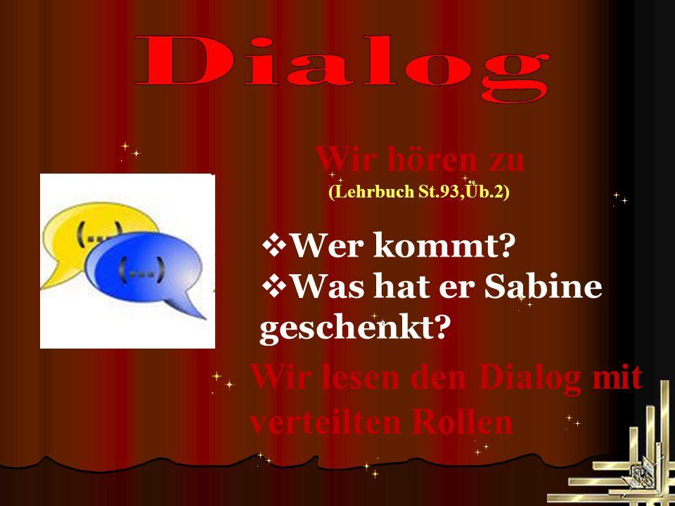 Wir hören zu (Lehrbuch St.93,Üb.2) Wir lesen den Dialog mit verteilten Rollen  Wer kommt.