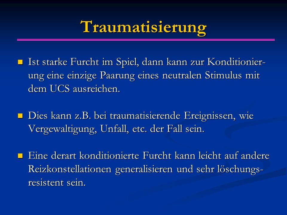 Traumatisierung Ist starke Furcht im Spiel, dann kann zur Konditionier- ung eine einzige Paarung eines neutralen Stimulus mit dem UCS ausreichen.