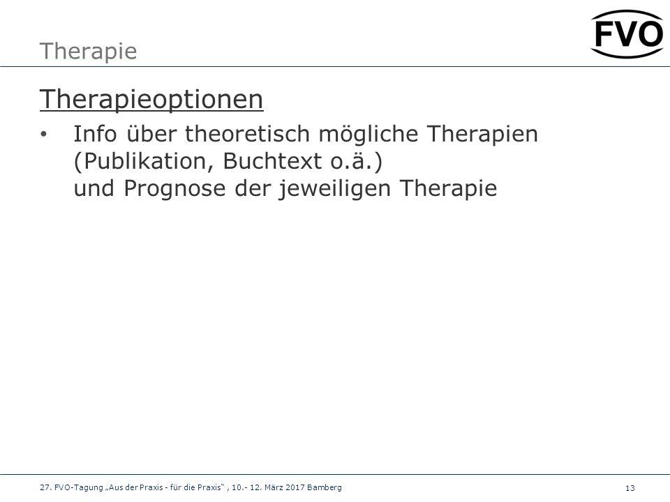 13 Therapie Therapieoptionen Info über theoretisch mögliche Therapien (Publikation, Buchtext o.ä.) und Prognose der jeweiligen Therapie 27. FVO-Tagung