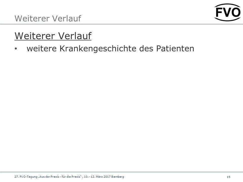 """15 Weiterer Verlauf weitere Krankengeschichte des Patienten 27. FVO-Tagung """"Aus der Praxis - für die Praxis"""", 10.- 12. März 2017 Bamberg"""