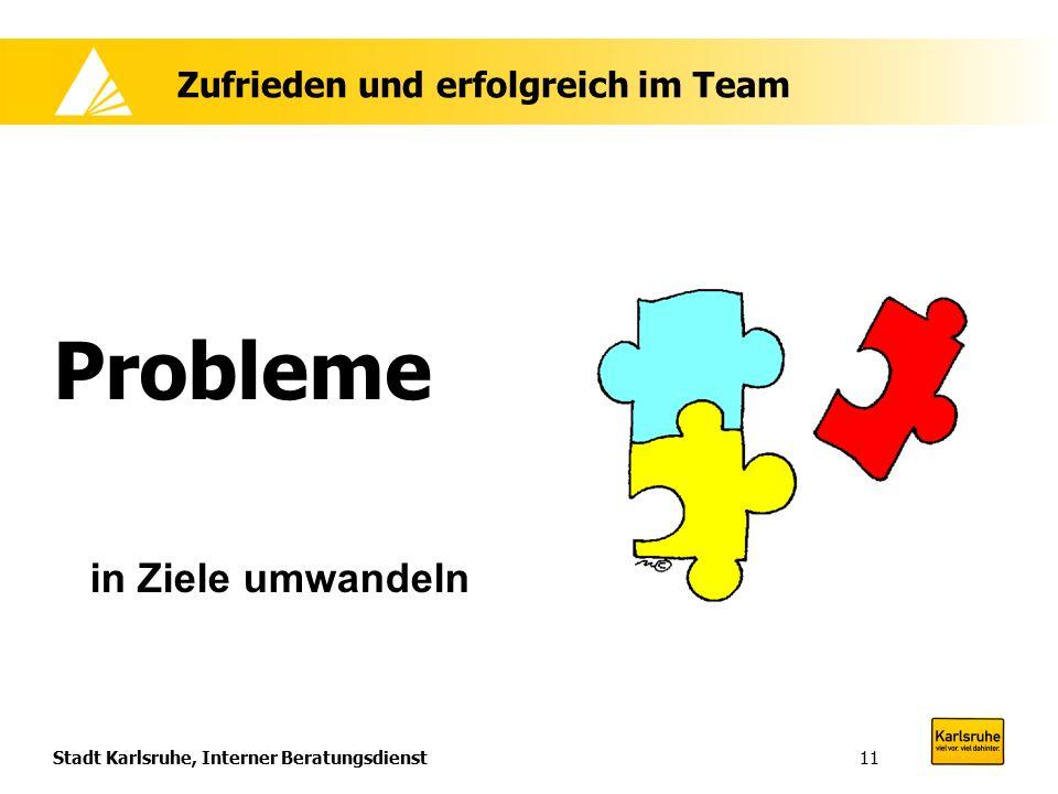 Stadt Karlsruhe, Interner Beratungsdienst11 Zufrieden und erfolgreich im Team Probleme in Ziele umwandeln