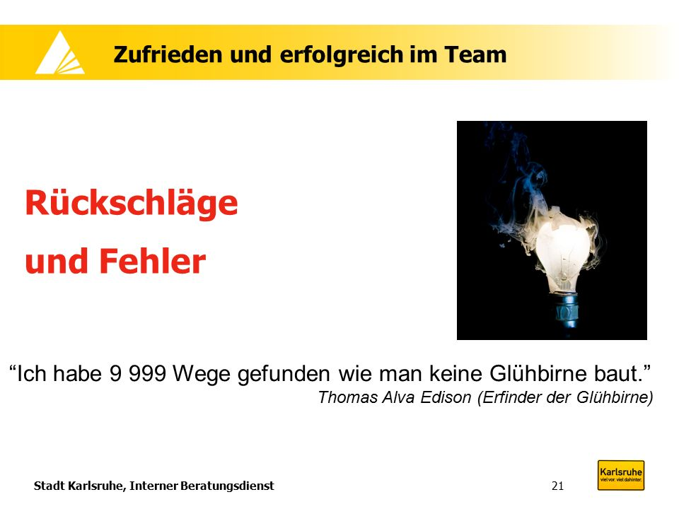 Stadt Karlsruhe, Interner Beratungsdienst21 Zufrieden und erfolgreich im Team Rückschläge und Fehler Ich habe 9 999 Wege gefunden wie man keine Glühbirne baut. Thomas Alva Edison (Erfinder der Glühbirne)