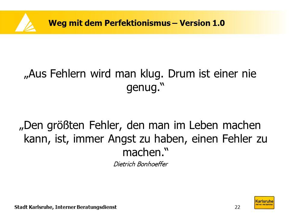 """Stadt Karlsruhe, Interner Beratungsdienst22 Weg mit dem Perfektionismus – Version 1.0 """"Aus Fehlern wird man klug. Drum ist einer nie genug."""" """"Den größ"""