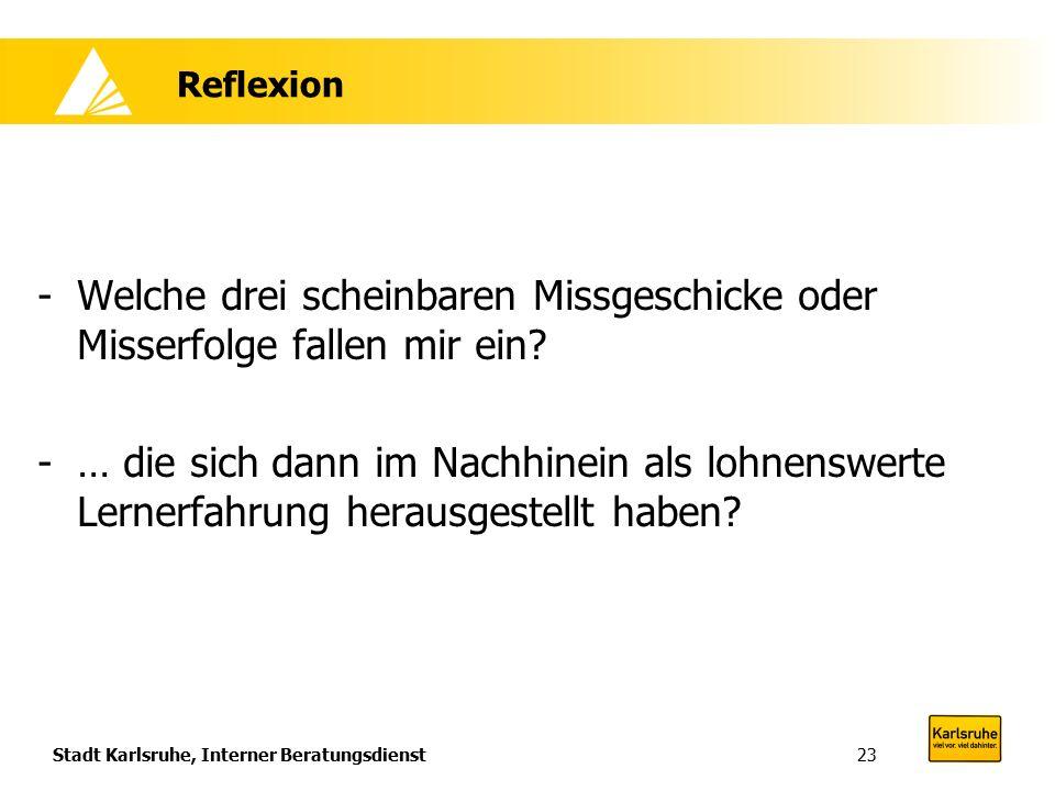 Stadt Karlsruhe, Interner Beratungsdienst23 Reflexion -Welche drei scheinbaren Missgeschicke oder Misserfolge fallen mir ein? -… die sich dann im Nach