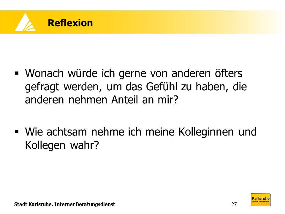Stadt Karlsruhe, Interner Beratungsdienst27 Reflexion  Wonach würde ich gerne von anderen öfters gefragt werden, um das Gefühl zu haben, die anderen nehmen Anteil an mir.