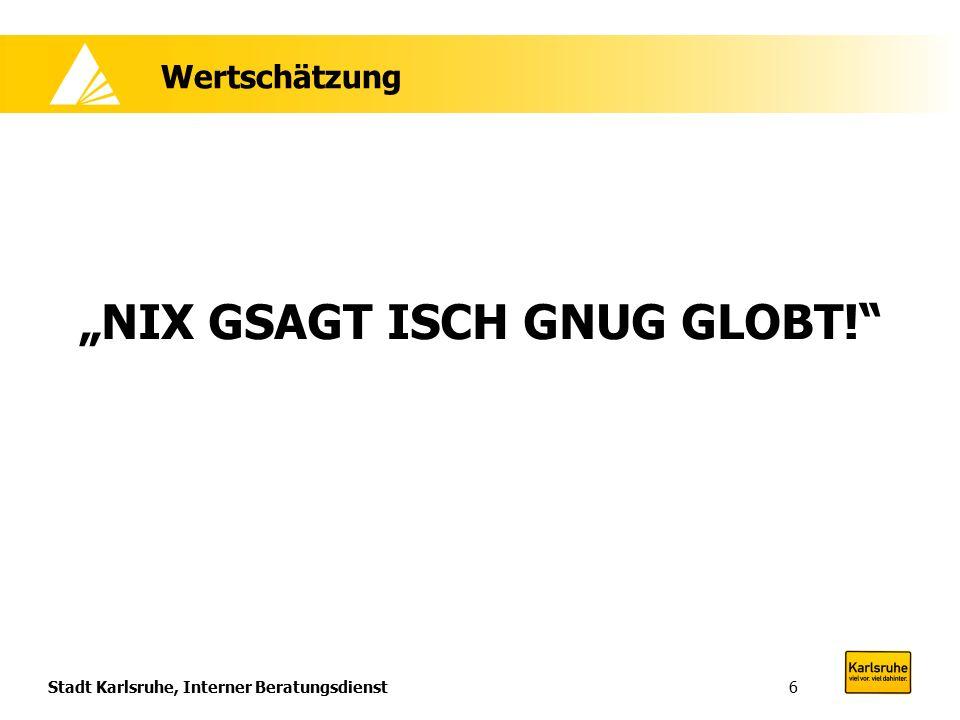 """Stadt Karlsruhe, Interner Beratungsdienst6 Wertschätzung """"NIX GSAGT ISCH GNUG GLOBT!"""""""