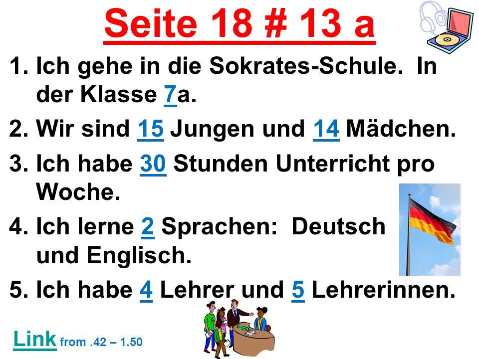 Seite 18 # 13 a 1.Ich gehe in die Sokrates-Schule. In der Klasse 7a. 2.Wir sind 15 Jungen und 14 Mädchen. 3.Ich habe 30 Stunden Unterricht pro Woche.
