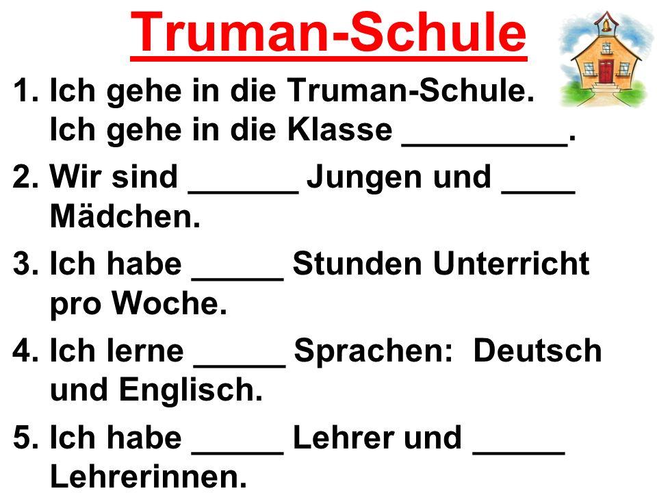 Truman-Schule 1.Ich gehe in die Truman-Schule. Ich gehe in die Klasse _________. 2.Wir sind ______ Jungen und ____ Mädchen. 3.Ich habe _____ Stunden U