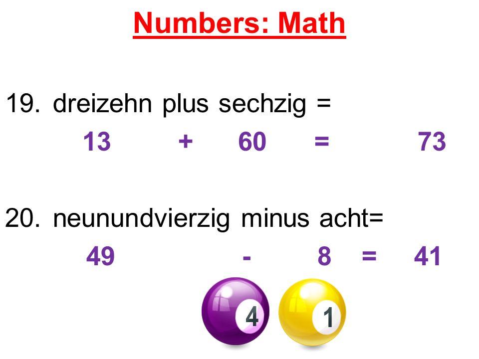 Numbers: Math 19.dreizehn plus sechzig = 13 + 60 = 73 20.neunundvierzig minus acht= 49 - 8 = 41