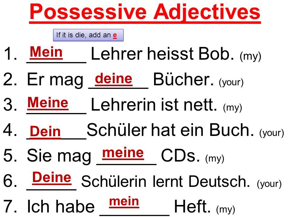 Possessive Adjectives 1.______ Lehrer heisst Bob. (my) 2.Er mag ______ Bücher. (your) 3.______ Lehrerin ist nett. (my) 4.______Schüler hat ein Buch. (