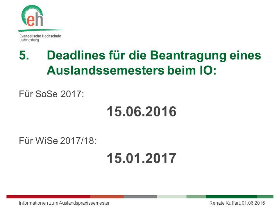 5.Deadlines für die Beantragung eines Auslandssemesters beim IO: Für SoSe 2017: 15.06.2016 Für WiSe 2017/18: 15.01.2017 Renate Kuffart, 01.06.2016Info