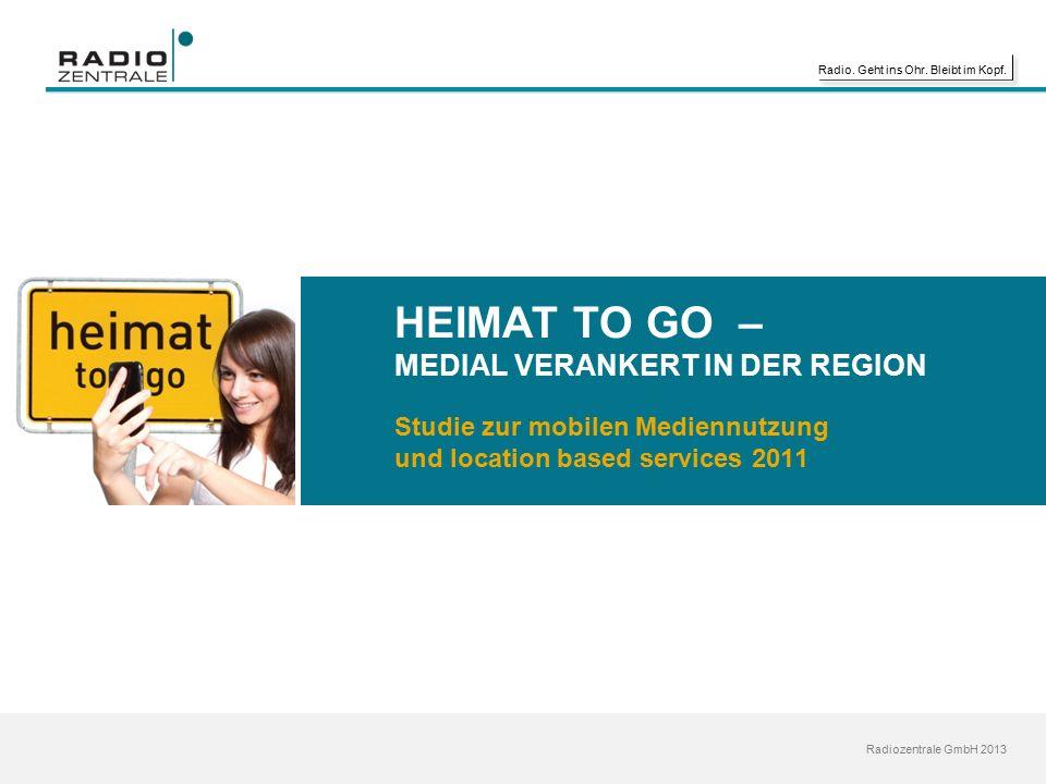 Radio. Geht ins Ohr. Bleibt im Kopf. Radiozentrale GmbH 2013 HEIMAT TO GO – MEDIAL VERANKERT IN DER REGION Studie zur mobilen Mediennutzung und locati