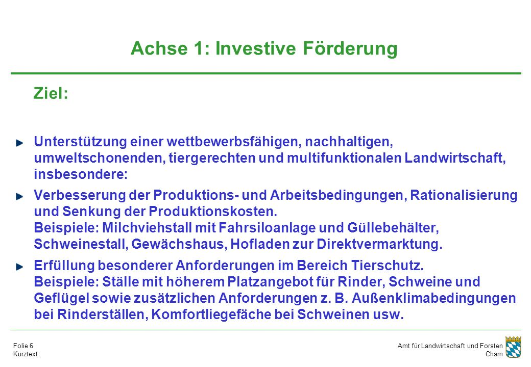 Amt für Landwirtschaft und Forsten Cham Folie 6 Kurztext Achse 1: Investive Förderung Ziel: Unterstützung einer wettbewerbsfähigen, nachhaltigen, umweltschonenden, tiergerechten und multifunktionalen Landwirtschaft, insbesondere: Verbesserung der Produktions- und Arbeitsbedingungen, Rationalisierung und Senkung der Produktionskosten.