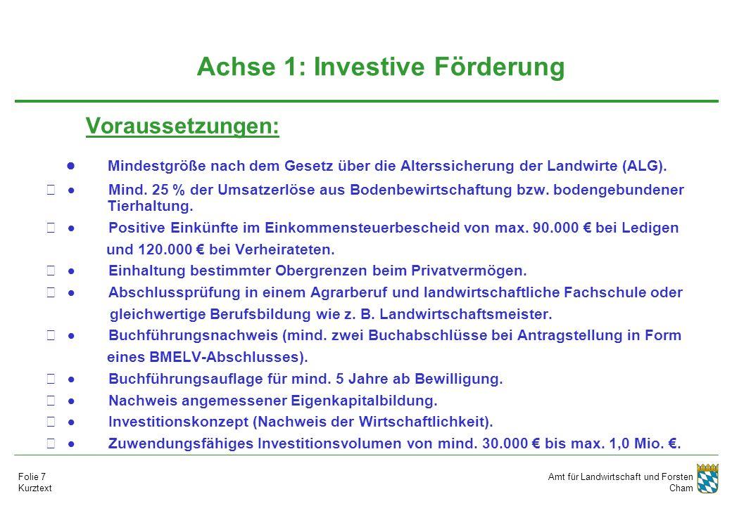 Amt für Landwirtschaft und Forsten Cham Folie 7 Kurztext Achse 1: Investive Förderung Voraussetzungen:   Mindestgröße nach dem Gesetz über die Alterssicherung der Landwirte (ALG).