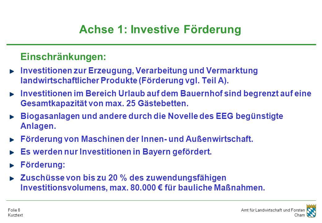 Amt für Landwirtschaft und Forsten Cham Folie 8 Kurztext Achse 1: Investive Förderung Einschränkungen: Investitionen zur Erzeugung, Verarbeitung und V