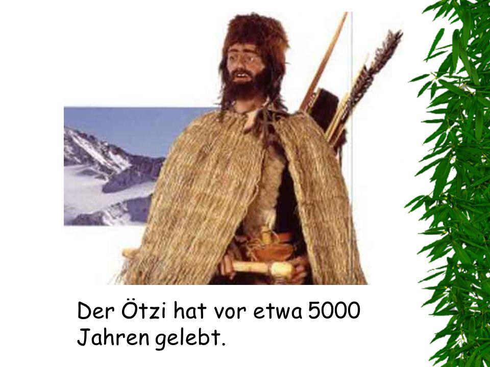 Der Ötzi hat vor etwa 5000 Jahren gelebt.