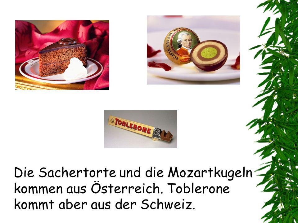 Die Sachertorte und die Mozartkugeln kommen aus Österreich. Toblerone kommt aber aus der Schweiz.