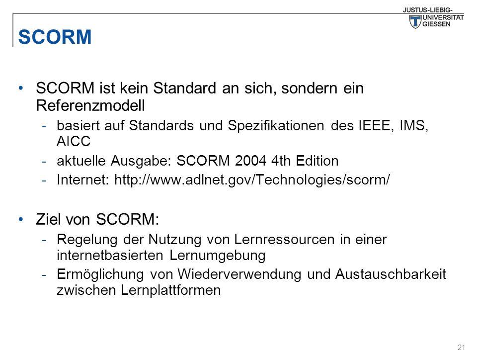 21 SCORM SCORM ist kein Standard an sich, sondern ein Referenzmodell -basiert auf Standards und Spezifikationen des IEEE, IMS, AICC -aktuelle Ausgabe: SCORM 2004 4th Edition -Internet: http://www.adlnet.gov/Technologies/scorm/ Ziel von SCORM: -Regelung der Nutzung von Lernressourcen in einer internetbasierten Lernumgebung -Ermöglichung von Wiederverwendung und Austauschbarkeit zwischen Lernplattformen