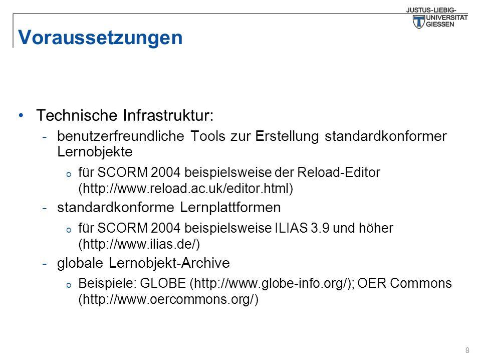 8 Voraussetzungen Technische Infrastruktur: -benutzerfreundliche Tools zur Erstellung standardkonformer Lernobjekte o für SCORM 2004 beispielsweise der Reload-Editor (http://www.reload.ac.uk/editor.html) -standardkonforme Lernplattformen o für SCORM 2004 beispielsweise ILIAS 3.9 und höher (http://www.ilias.de/) -globale Lernobjekt-Archive o Beispiele: GLOBE (http://www.globe-info.org/); OER Commons (http://www.oercommons.org/)
