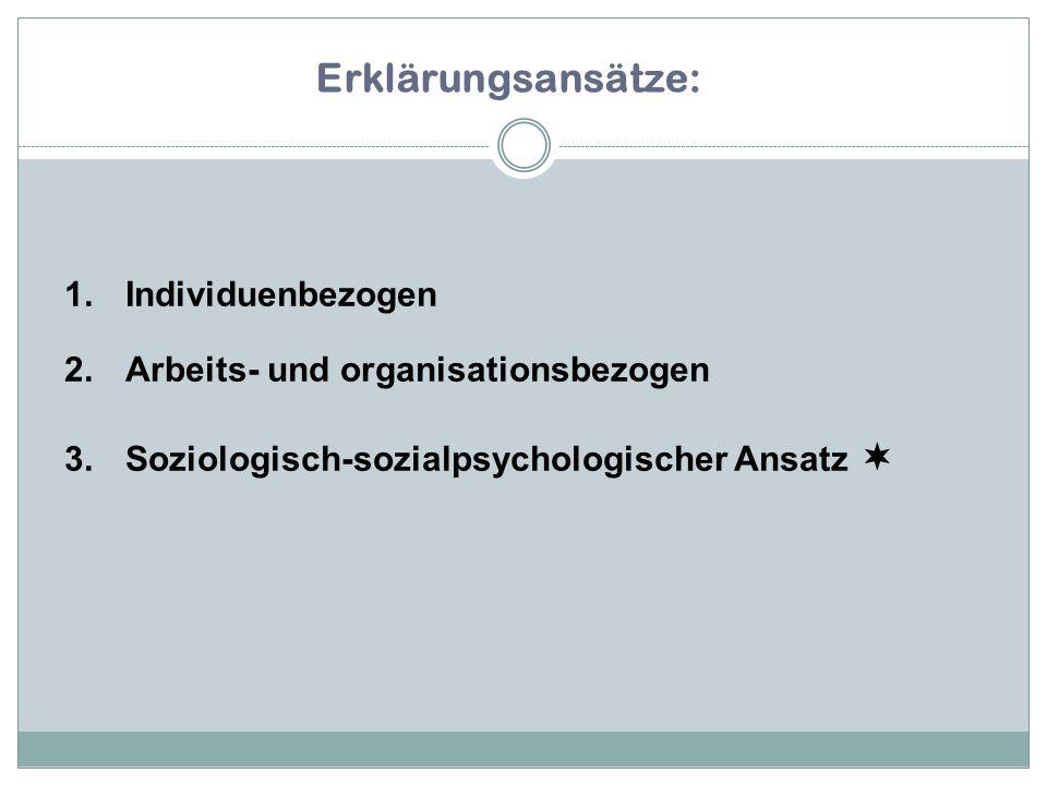 1.Individuenbezogen 2.Arbeits- und organisationsbezogen 3.Soziologisch-sozialpsychologischer Ansatz  Erklärungsansätze:
