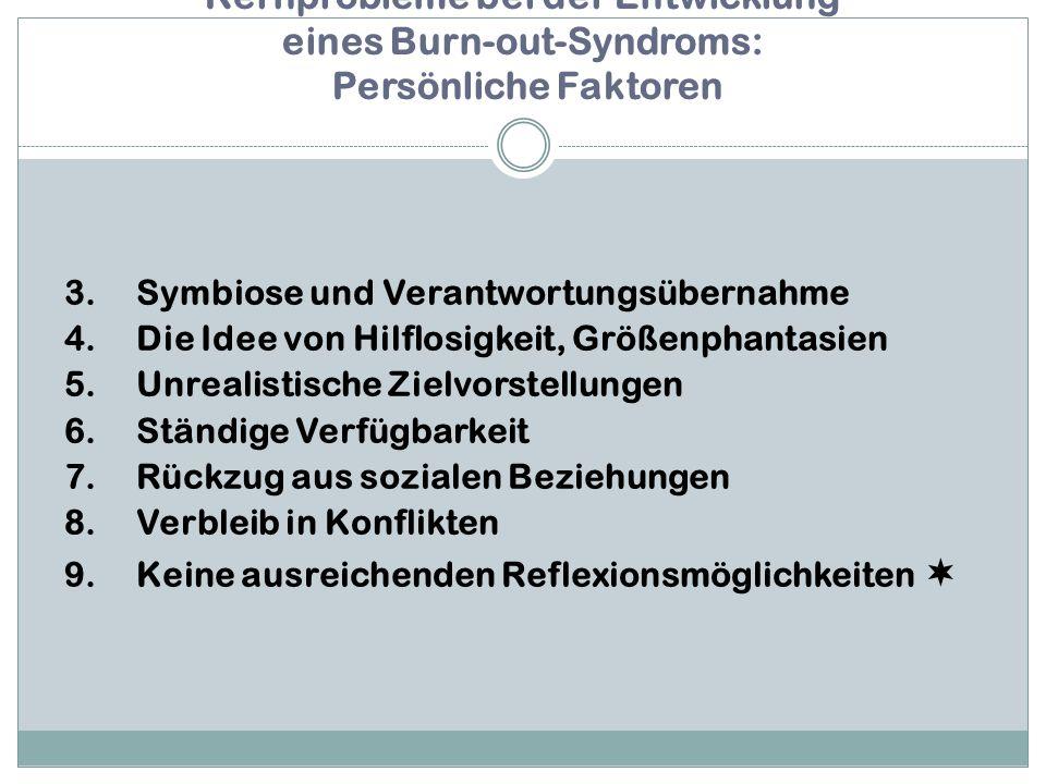 Kernprobleme bei der Entwicklung eines Burn-out-Syndroms: Persönliche Faktoren 3.Symbiose und Verantwortungsübernahme 4.Die Idee von Hilflosigkeit, Größenphantasien 5.Unrealistische Zielvorstellungen 6.Ständige Verfügbarkeit 7.Rückzug aus sozialen Beziehungen 8.Verbleib in Konflikten 9.Keine ausreichenden Reflexionsmöglichkeiten 