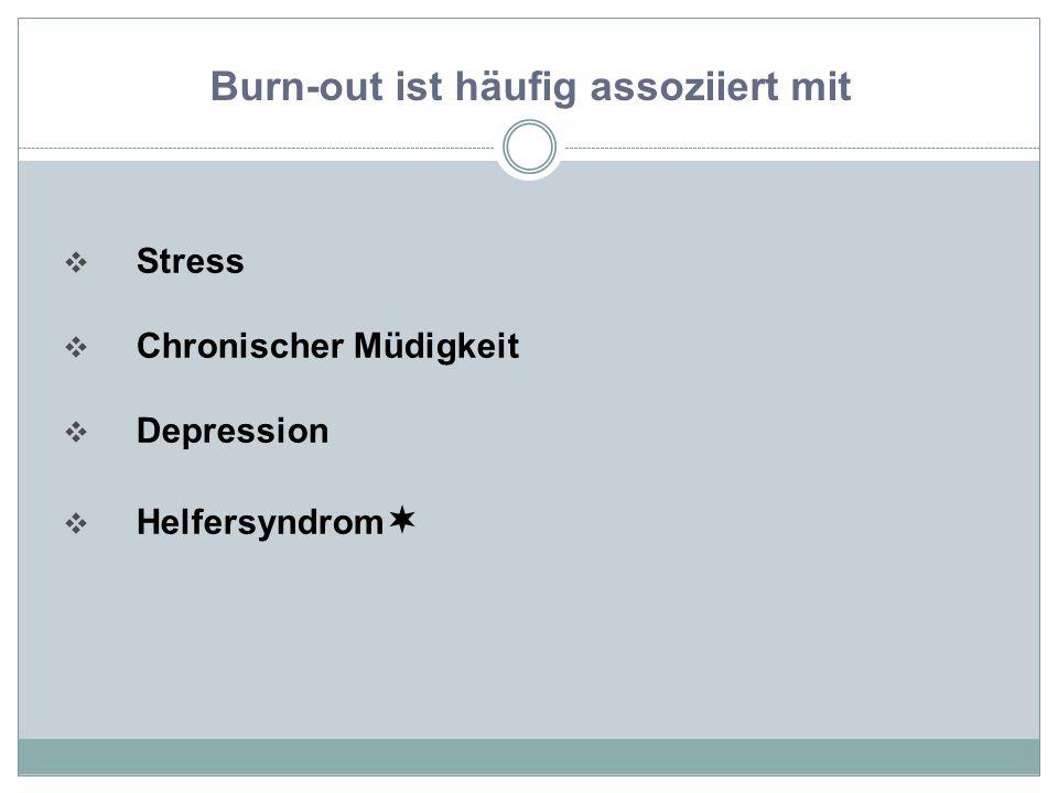  Stress  Chronischer Müdigkeit  Depression  Helfersyndrom  Burn-out ist häufig assoziiert mit
