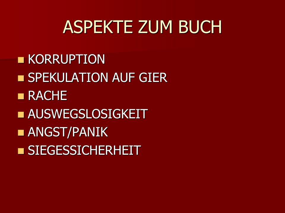ASPEKTE ZUM BUCH KORRUPTION KORRUPTION SPEKULATION AUF GIER SPEKULATION AUF GIER RACHE RACHE AUSWEGSLOSIGKEIT AUSWEGSLOSIGKEIT ANGST/PANIK ANGST/PANIK SIEGESSICHERHEIT SIEGESSICHERHEIT