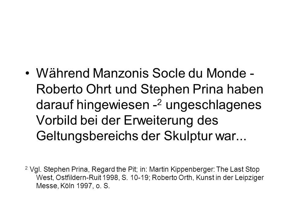 Während Manzonis Socle du Monde - Roberto Ohrt und Stephen Prina haben darauf hingewiesen - 2 ungeschlagenes Vorbild bei der Erweiterung des Geltungsbereichs der Skulptur war...