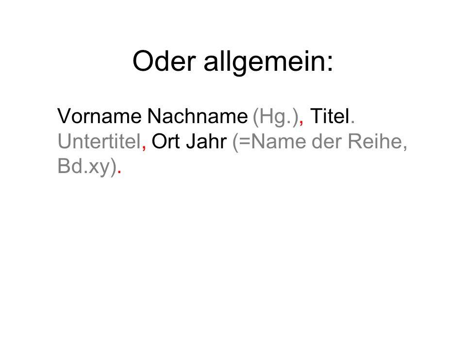 Oder allgemein: Vorname Nachname (Hg.), Titel. Untertitel, Ort Jahr (=Name der Reihe, Bd.xy).