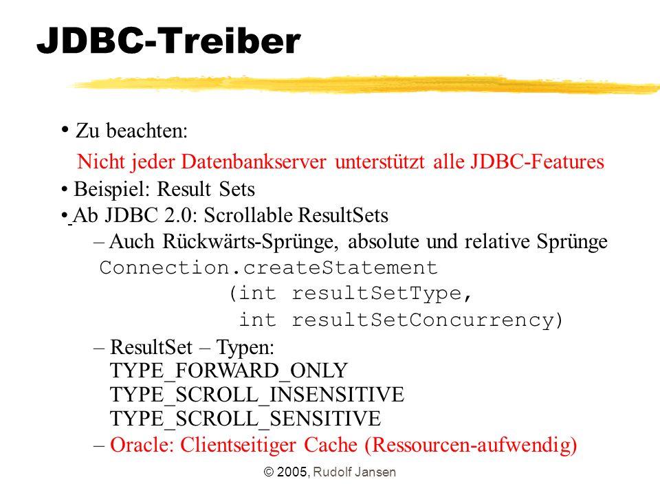 © 2005, Rudolf Jansen JDBC-Treiber Zu beachten: Nicht jeder Datenbankserver unterstützt alle JDBC-Features Beispiel: Result Sets Ab JDBC 2.0: Scrollable ResultSets – Auch Rückwärts-Sprünge, absolute und relative Sprünge Connection.createStatement (int resultSetType, int resultSetConcurrency) – ResultSet – Typen: TYPE_FORWARD_ONLY TYPE_SCROLL_INSENSITIVE TYPE_SCROLL_SENSITIVE – Oracle: Clientseitiger Cache (Ressourcen-aufwendig)
