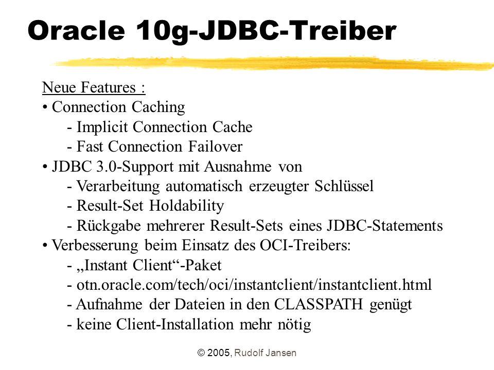 © 2005, Rudolf Jansen Oracle 10g-JDBC-Treiber Neue Features : Connection Caching - Implicit Connection Cache - Fast Connection Failover JDBC 3.0-Suppo