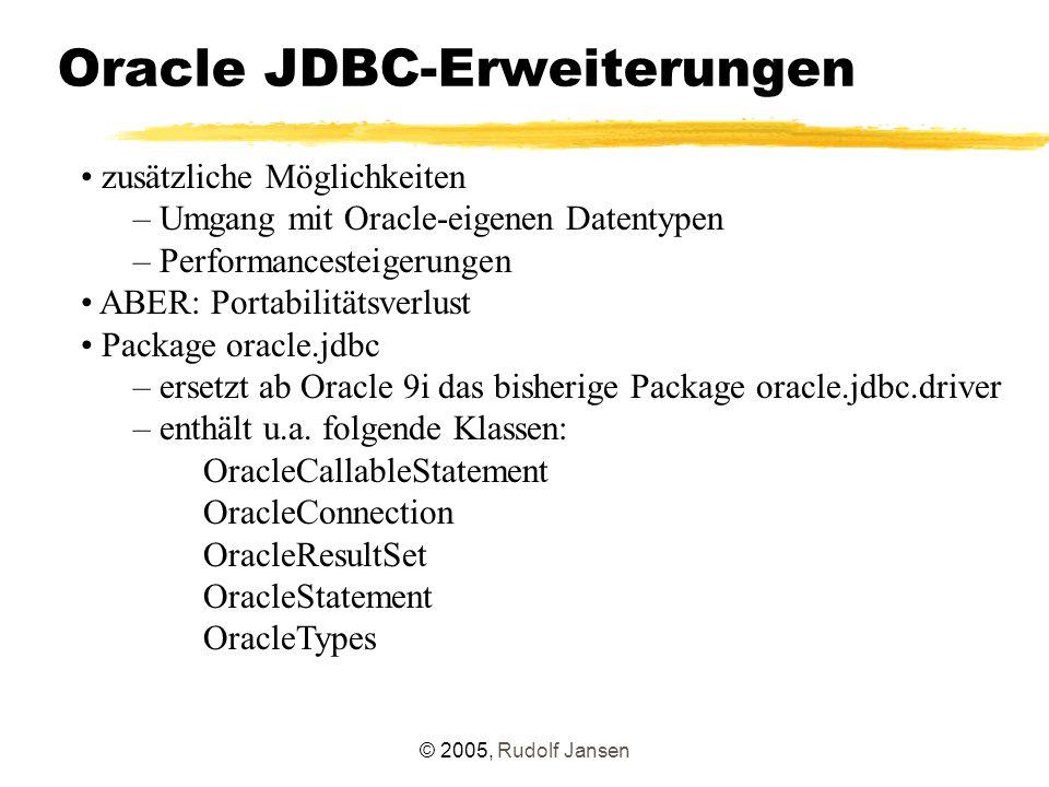© 2005, Rudolf Jansen Oracle JDBC-Erweiterungen zusätzliche Möglichkeiten – Umgang mit Oracle-eigenen Datentypen – Performancesteigerungen ABER: Portabilitätsverlust Package oracle.jdbc – ersetzt ab Oracle 9i das bisherige Package oracle.jdbc.driver – enthält u.a.