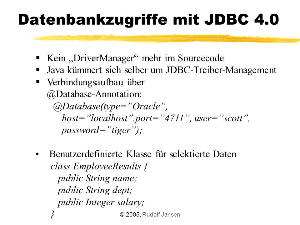 "© 2005, Rudolf Jansen Datenbankzugriffe mit JDBC 4.0  Kein ""DriverManager mehr im Sourcecode  Java kümmert sich selber um JDBC-Treiber-Management  Verbindungsaufbau über @Database-Annotation: @Database(type= Oracle , host= localhost ,port= 4711 , user= scott , password= tiger ); Benutzerdefinierte Klasse für selektierte Daten class EmployeeResults { public String name; public String dept; public Integer salary; }"