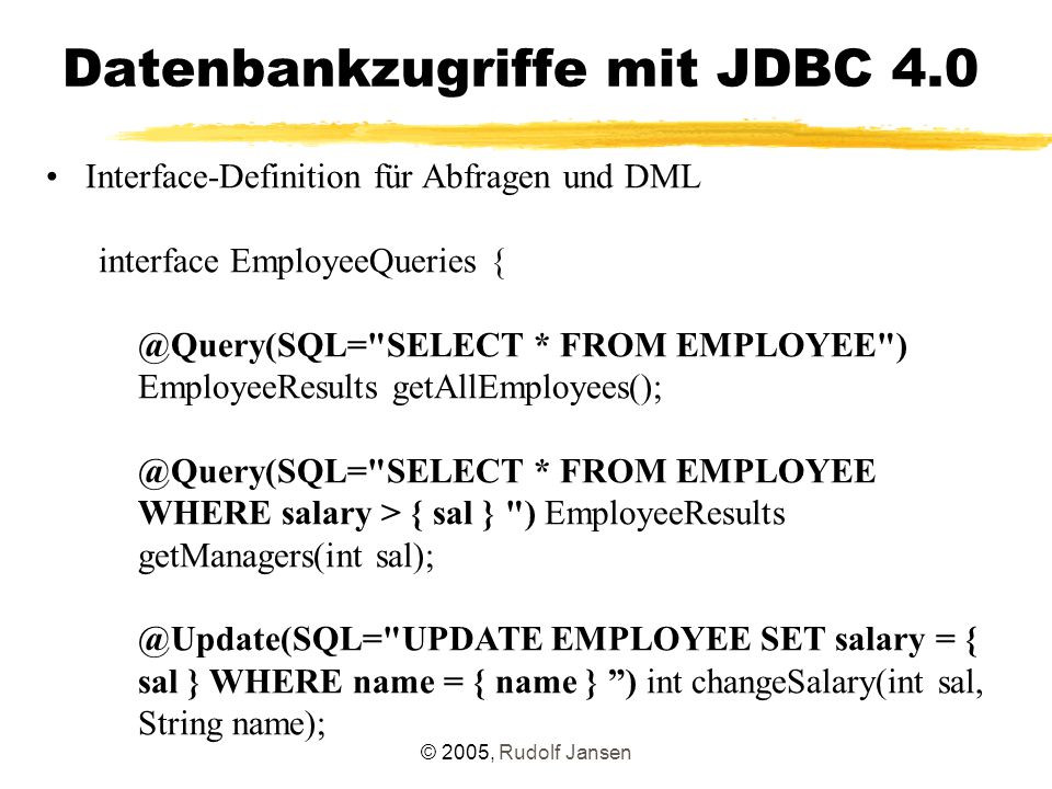 © 2005, Rudolf Jansen Datenbankzugriffe mit JDBC 4.0 Interface-Definition für Abfragen und DML interface EmployeeQueries { @Query(SQL= SELECT * FROM EMPLOYEE ) EmployeeResults getAllEmployees(); @Query(SQL= SELECT * FROM EMPLOYEE WHERE salary > { sal } ) EmployeeResults getManagers(int sal); @Update(SQL= UPDATE EMPLOYEE SET salary = { sal } WHERE name = { name } ) int changeSalary(int sal, String name);