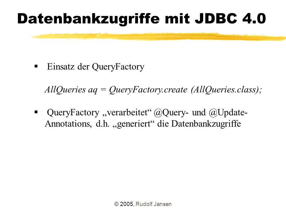© 2005, Rudolf Jansen Datenbankzugriffe mit JDBC 4.0  Einsatz der QueryFactory AllQueries aq = QueryFactory.create (AllQueries.class);  QueryFactory
