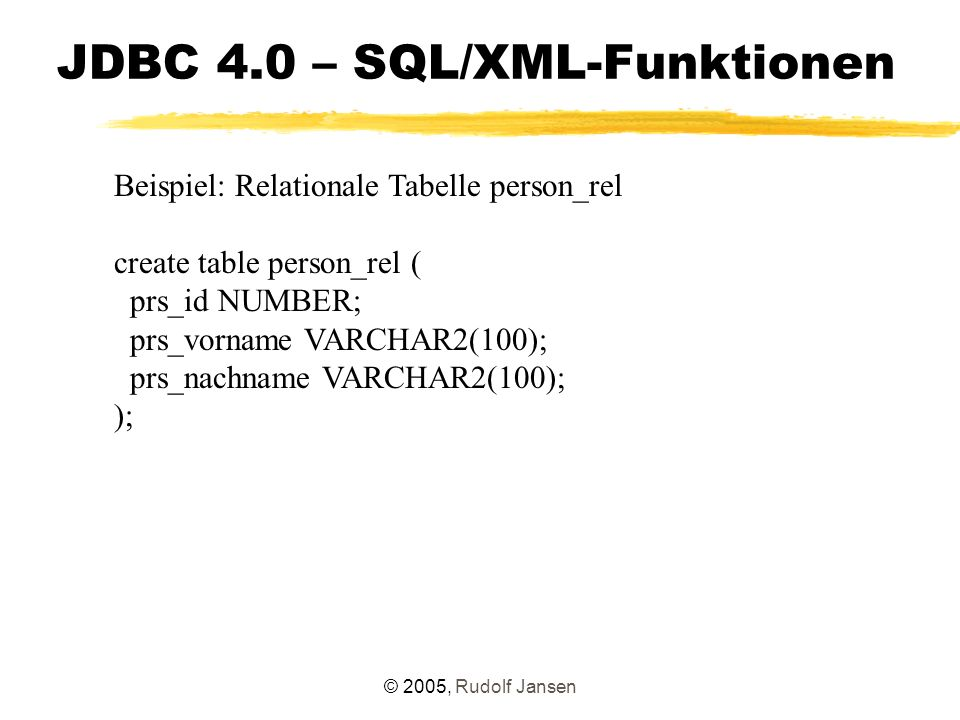 © 2005, Rudolf Jansen JDBC 4.0 – SQL/XML-Funktionen Beispiel: Relationale Tabelle person_rel create table person_rel ( prs_id NUMBER; prs_vorname VARCHAR2(100); prs_nachname VARCHAR2(100); );