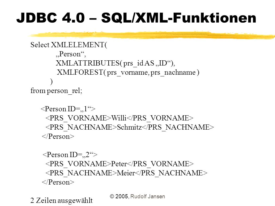 "© 2005, Rudolf Jansen JDBC 4.0 – SQL/XML-Funktionen Select XMLELEMENT( ""Person , XMLATTRIBUTES( prs_id AS ""ID ), XMLFOREST( prs_vorname, prs_nachname ) ) from person_rel; Willi Schmitz Peter Meier 2 Zeilen ausgewählt"