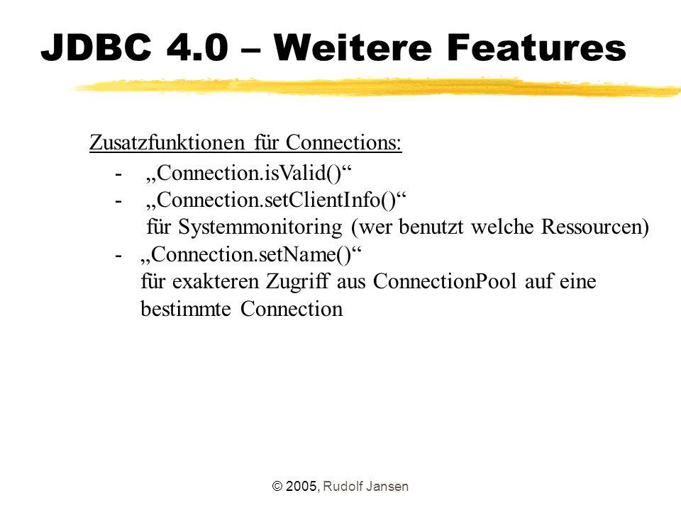 """© 2005, Rudolf Jansen JDBC 4.0 – Weitere Features Zusatzfunktionen für Connections: - """"Connection.isValid() - """"Connection.setClientInfo() für Systemmonitoring (wer benutzt welche Ressourcen) -""""Connection.setName() für exakteren Zugriff aus ConnectionPool auf eine bestimmte Connection"""