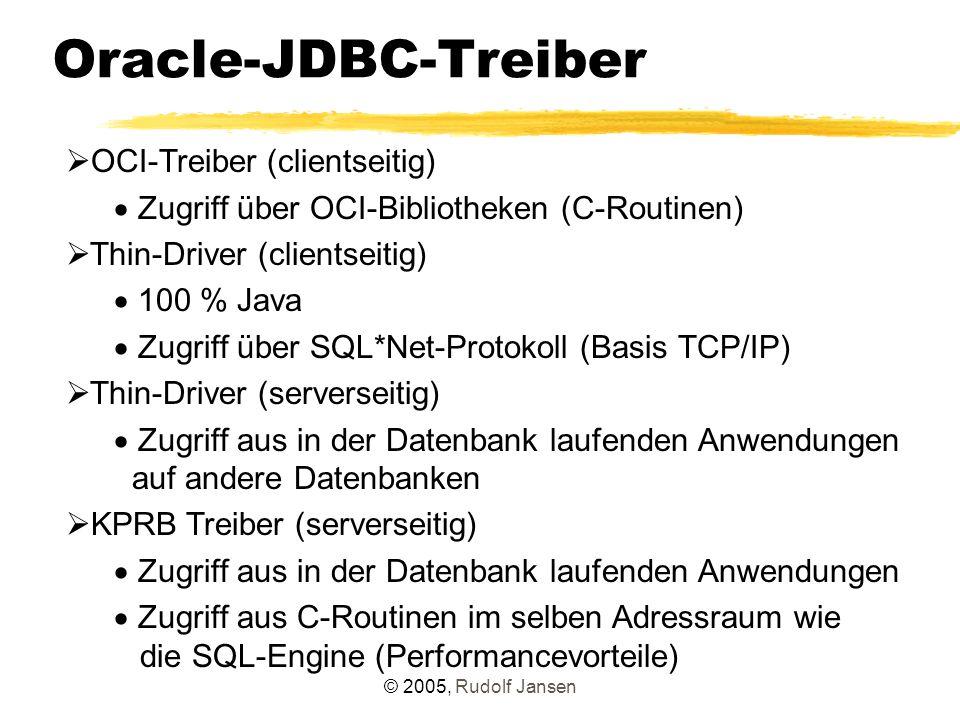 © 2005, Rudolf Jansen Oracle-JDBC-Treiber  OCI-Treiber (clientseitig)  Zugriff über OCI-Bibliotheken (C-Routinen)  Thin-Driver (clientseitig)  100 % Java  Zugriff über SQL*Net-Protokoll (Basis TCP/IP)  Thin-Driver (serverseitig)  Zugriff aus in der Datenbank laufenden Anwendungen auf andere Datenbanken  KPRB Treiber (serverseitig)  Zugriff aus in der Datenbank laufenden Anwendungen  Zugriff aus C-Routinen im selben Adressraum wie die SQL-Engine (Performancevorteile)