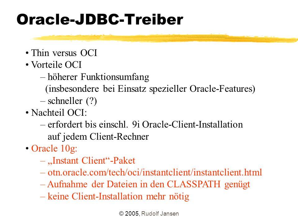 © 2005, Rudolf Jansen Oracle-JDBC-Treiber Thin versus OCI Vorteile OCI – höherer Funktionsumfang (insbesondere bei Einsatz spezieller Oracle-Features) – schneller ( ) Nachteil OCI: – erfordert bis einschl.