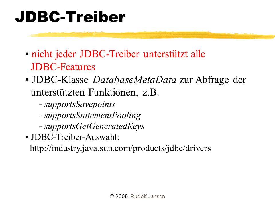 © 2005, Rudolf Jansen JDBC-Treiber nicht jeder JDBC-Treiber unterstützt alle JDBC-Features JDBC-Klasse DatabaseMetaData zur Abfrage der unterstützten Funktionen, z.B.