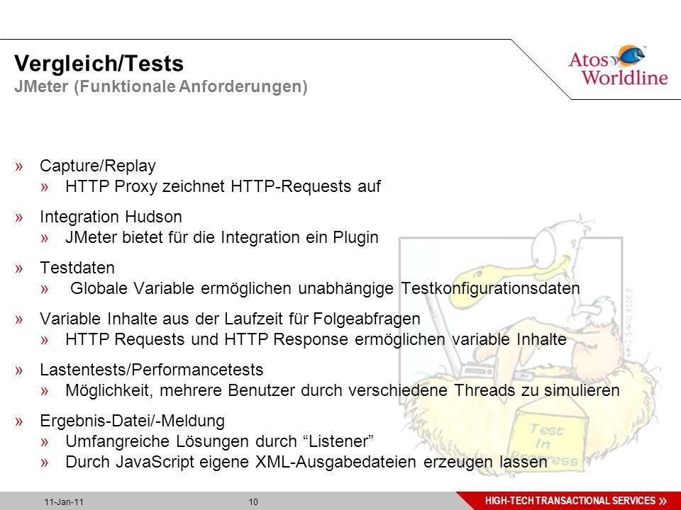10 HIGH-TECH TRANSACTIONAL SERVICES 11-Jan-11 10 Vergleich/Tests »Capture/Replay »HTTP Proxy zeichnet HTTP-Requests auf »Integration Hudson »JMeter bietet für die Integration ein Plugin »Testdaten » Globale Variable ermöglichen unabhängige Testkonfigurationsdaten »Variable Inhalte aus der Laufzeit für Folgeabfragen »HTTP Requests und HTTP Response ermöglichen variable Inhalte »Lastentests/Performancetests »Möglichkeit, mehrere Benutzer durch verschiedene Threads zu simulieren »Ergebnis-Datei/-Meldung »Umfangreiche Lösungen durch Listener »Durch JavaScript eigene XML-Ausgabedateien erzeugen lassen JMeter (Funktionale Anforderungen)