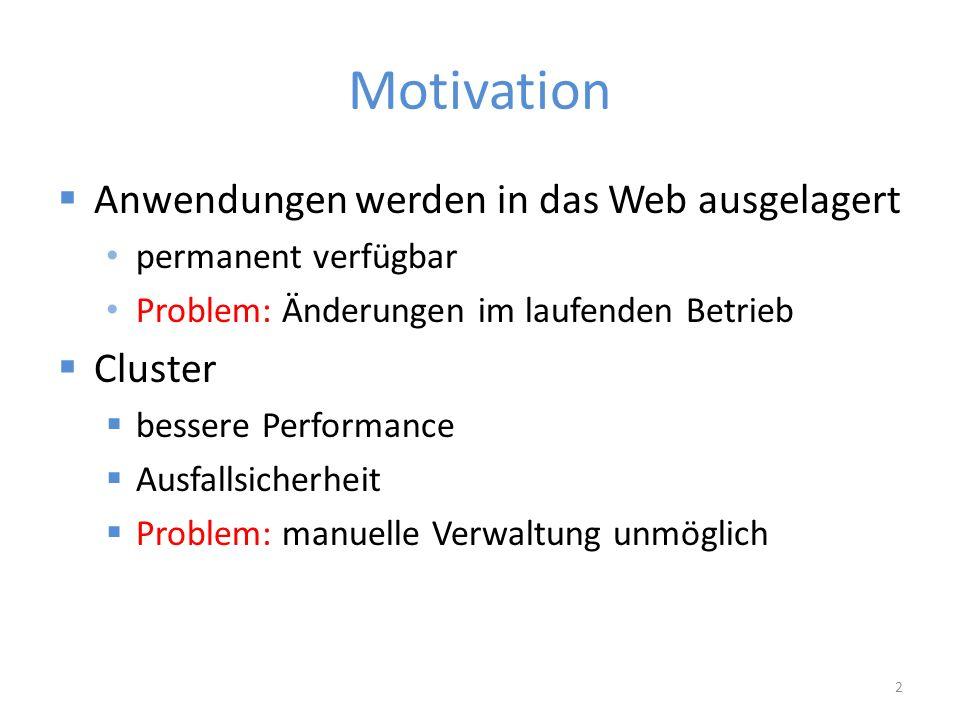 Motivation  Anwendungen werden in das Web ausgelagert permanent verfügbar Problem: Änderungen im laufenden Betrieb  Cluster  bessere Performance  Ausfallsicherheit  Problem: manuelle Verwaltung unmöglich 2