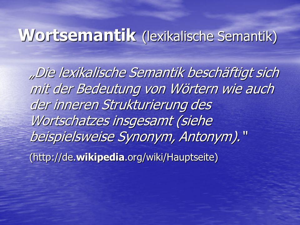 """Wortsemantik (lexikalische Semantik) """"Die lexikalische Semantik beschäftigt sich mit der Bedeutung von Wörtern wie auch der inneren Strukturierung des Wortschatzes insgesamt (siehe beispielsweise Synonym, Antonym). (http://de.wikipedia.org/wiki/Hauptseite)"""