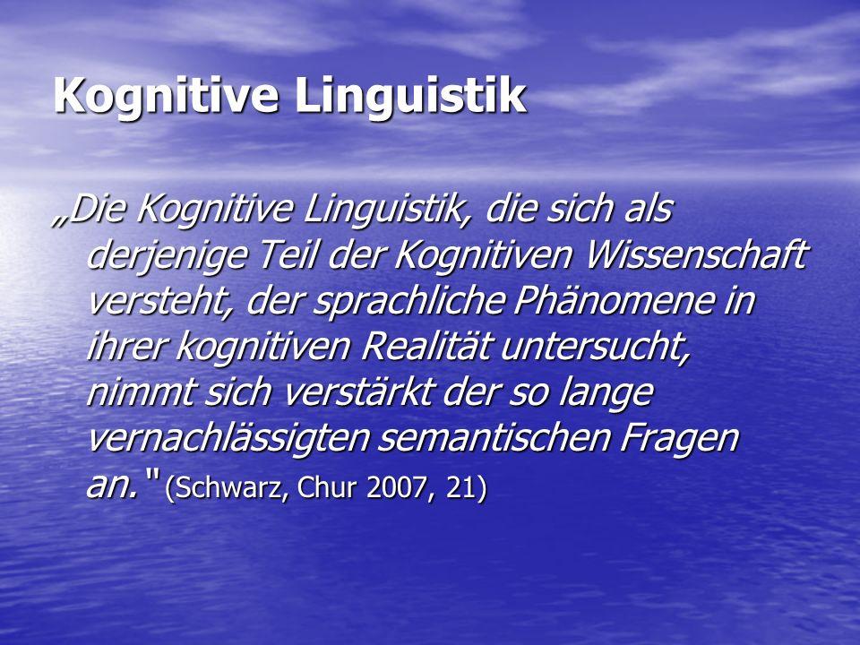 """Kognitive Linguistik """"Die Kognitive Linguistik, die sich als derjenige Teil der Kognitiven Wissenschaft versteht, der sprachliche Phänomene in ihrer kognitiven Realität untersucht, nimmt sich verstärkt der so lange vernachlässigten semantischen Fragen an. (Schwarz, Chur 2007, 21)"""