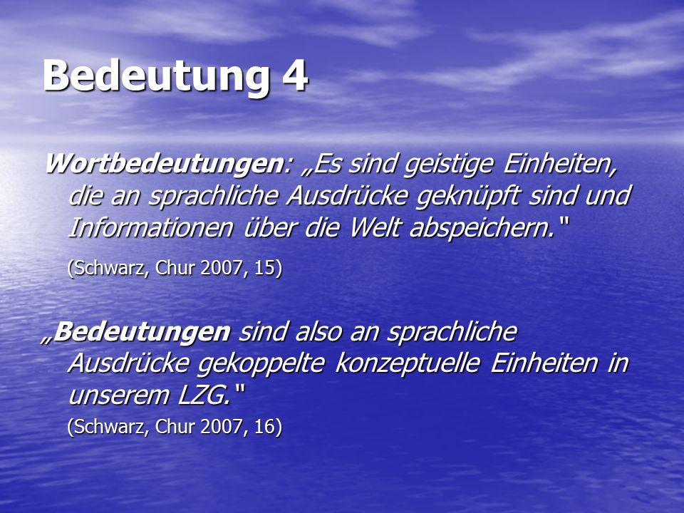 """Bedeutung 4 Wortbedeutungen: """"Es sind geistige Einheiten, die an sprachliche Ausdrücke geknüpft sind und Informationen über die Welt abspeichern. (Schwarz, Chur 2007, 15) """"Bedeutungen sind also an sprachliche Ausdrücke gekoppelte konzeptuelle Einheiten in unserem LZG. (Schwarz, Chur 2007, 16)"""